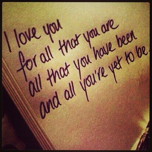 I love you for all that you are, all that you have been, and all you're yet to be.
