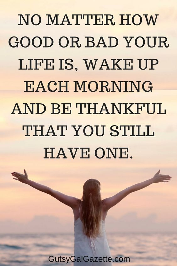 No matter how good or bad your life is, wake up each morning and be grateful that you still have one. #quote #inspirationalquotes