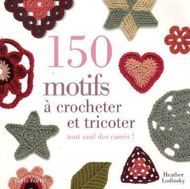150 motifs à crocheter et tricoter : Tout sauf des carrés pour vêtements, accessoires, couvertures et plaids - Heather Lodinsky, Nathalie Girod-Buet - Amazon.fr - Livres