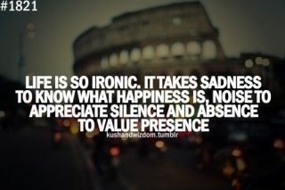 Life is ironic. It takes sadness to know what happiness is, noise to appreciate silence and absence to value presence.