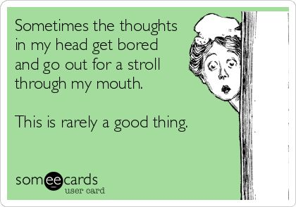 Sometimes the thoughts in my head get bored and go out for a stroll through my mouth. This is rarely a good thing.