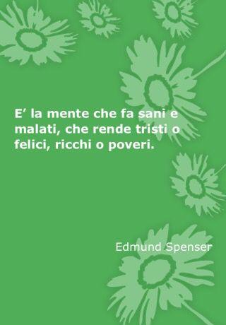 È la mente che fa sani e malati, che rende tristi o felici, ricchi o poveri.  E.S,: