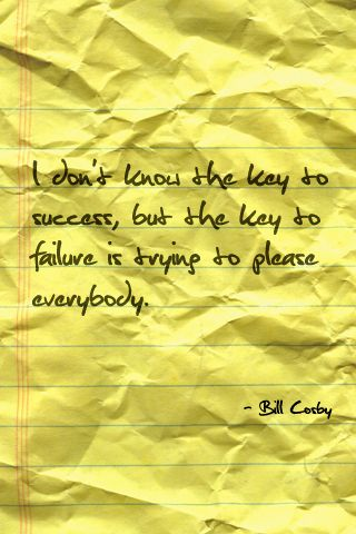 """""""I don't know the key to success, but the key to failure is trying to please everybody."""" - Bill Cosby"""