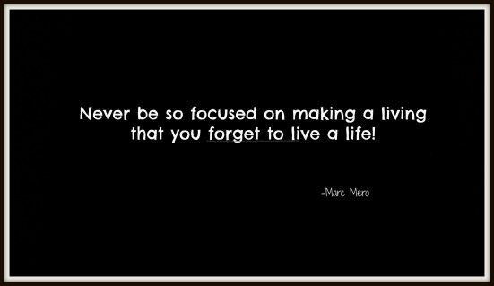 Never be so focused on making a living that you forget to live a life- Marc Mero