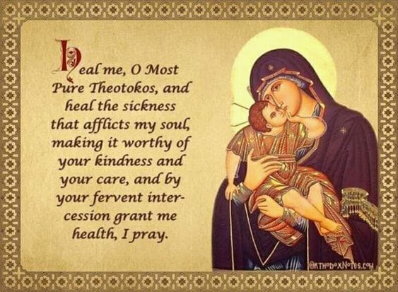 Heal me, O Most Pure Theotokos, and heal the sickness that afflicts my soul, making it worthy of your kindness and your care, and by your fervent intercession grant me health, I pray.