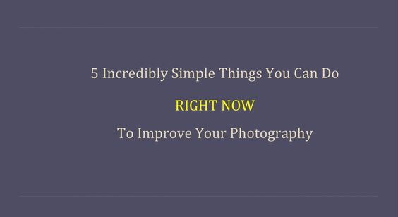 5 Incredibly Simple Things You Can Do Right Now To Improve Your Photography
