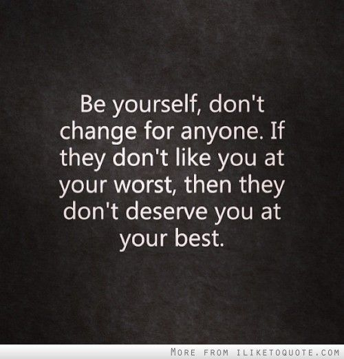 Be yourself, dont change for anyone.  My mom, Mom and Remember this