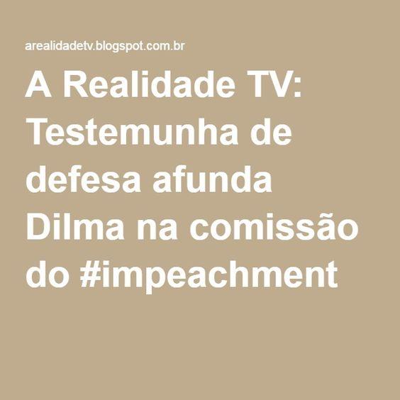 A Realidade TV: Testemunha de defesa afunda Dilma na comissão do #impeachment