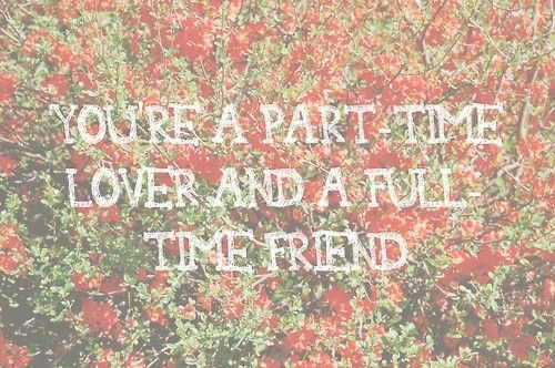 From my favorite song in Juno. All lovers should be full-time friends. :)