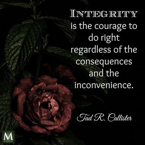 """""""Integrity is the courage to do right regardless of the consequences and the inconvenience."""" — Tad R. Callister 