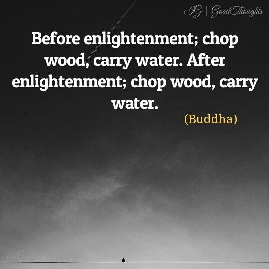Before Enlightenment Chop Wood Carry Water After Enlightenment Chop Wood Ca In 2020 Buddha Motivational Quotes Motivational Quotes Motivational Quotes For Success