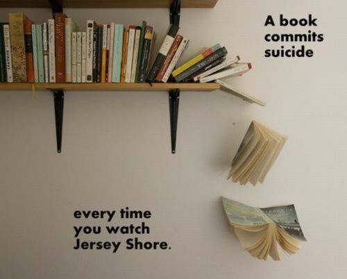Sooooo funny! Sorry Jersey Shore fans; but seriously, it's our own brain cells we're killing...turn off the tv and read something! Be sure to scroll through his other pics; some are hysterical, a few questionable, but most are completely thought provoking.