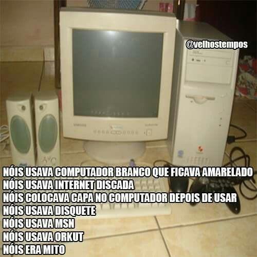 nóis usava computador branco que ficava amarelado. nóis usava internet discada. nóis colocava capa no computador depois de usar. nóis usava disquete. nóis usava msn. nóis usava orkut. nóis era mito.