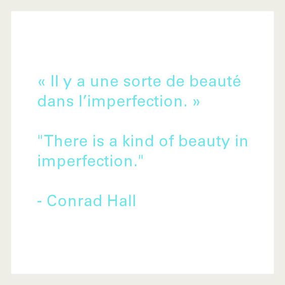 """Il y a une sorte de beauté dans l'imperfection"". ""There is a kind of beauty in imperfection"" Citation Conrad Hall"
