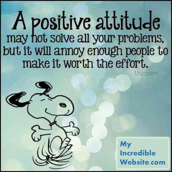 Snoopy on a positive attitude - A positive attitude may not solve all your problems, but it will annoy enough people to make it worth the effort. — Herm Albright