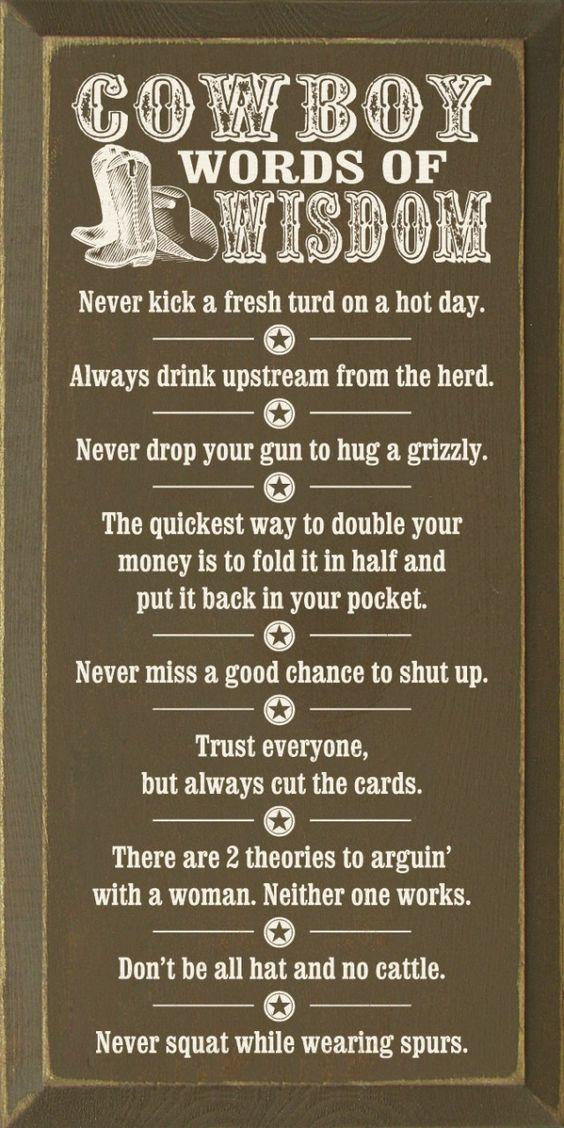 Cowboy Words of Wisdom Never kick a fresh turd on a hot
