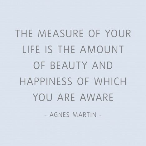 """""""The measure of your life is the amount of beauty and happines of which you are aware."""" Agnes Martin quote."""