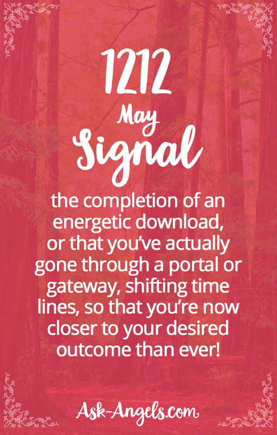 1212 may signal the completion of an energetic download, or that you've actually gone through a portal or gateway, shifting time lines, so that you're now closer to your desired outcome than ever!