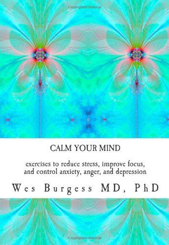 Calm Your Mind: Exercises to Reduce Stress, Improve Focus, and Control Anxiety, Anger, and Depression by Wes Burgess. $14.99. Publication: July 29, 2011. Publisher: CreateSpace Independent Publishing Platform (July 29, 2011). Author: Wes Burgess
