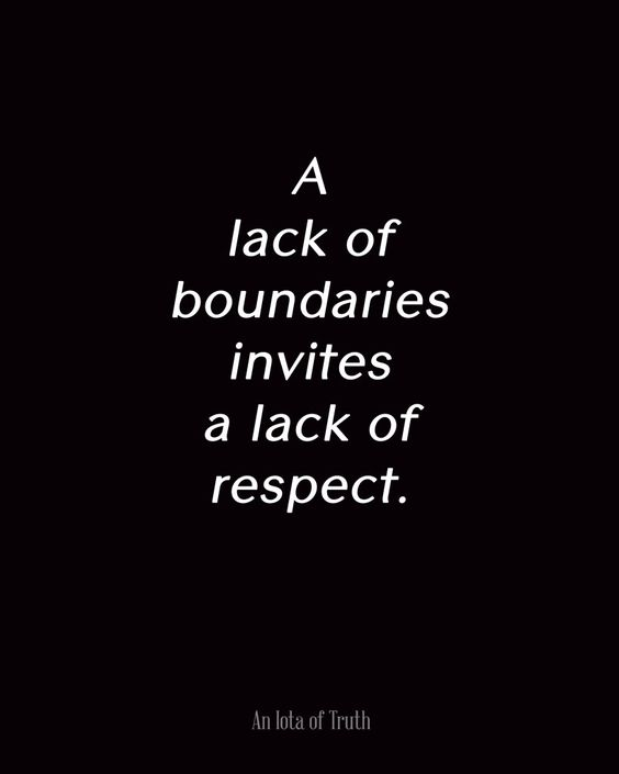 A lack of boundaries invites a lack of respect. Oh, I agree! It's okay to state what works for you and what doesn't.: