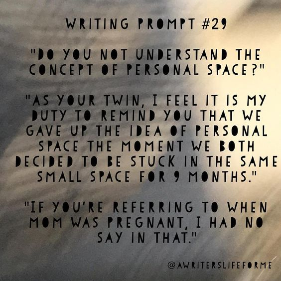 "Writing Prompt #29 ""Do you not understand the concept of personal space?"" ""As your twin, I feel it is my duty to remind you that we gave up the idea of personal space the moment we both decided to be stuck in the same small space for 9 months."" ""If you're referring to when mom was pregnant, I had no say in that."" Thanks to @miss._.artsy._ for the idea! #writing #prompt #writingprompts #storyidea #awriterslifeforme #justwrite #dailyprompt #writersofinstagram"