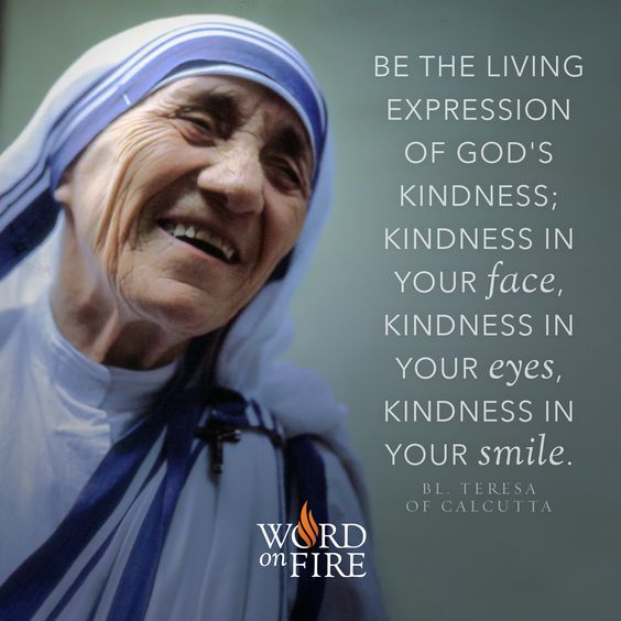 """Be the living expression of God's kindness; kindness in your face, kindness in your eyes, kindness in your smile."" – Bl. Teresa of Calcutta"
