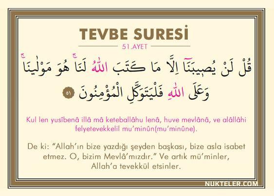 """7 Ayet Vardır ki Gök Yere İnse Bunu Okuyan Kurtulur 1 – Tevbe Suresi 51. Ayet Kul len yusîbenâ illâ mâ keteballâhu lenâ, huve mevlânâ, ve alâllâhi felyetevekkelil mu'minûn(mu'minûne). De ki: """"Allah'ın bize yazdığı şeyden başkası, bize asla isabet etmez. O, bizim Mevlâ'mızdır."""" Ve artık mü'minler, Allah'a tevekkül etsinler."""
