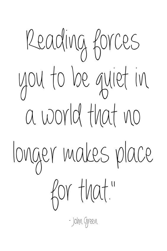 """Reading forces you to be quiet in a world that no longer makes place for that."" - John Green:"