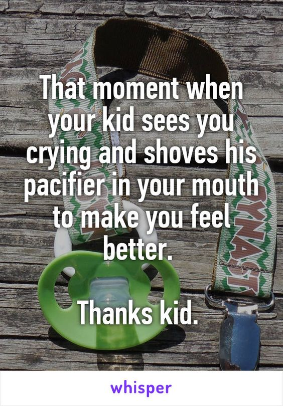 That moment when your kid sees you crying and shoves his pacifier in your mouth…