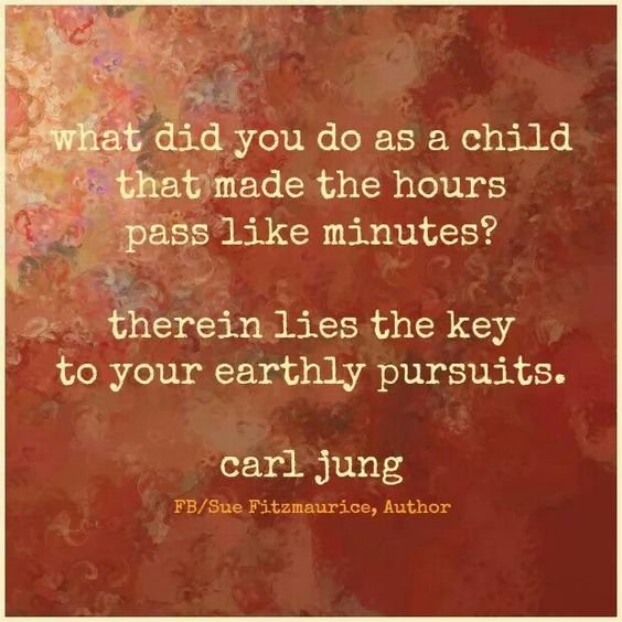 What did you do as a child that made the hours pass like minutes? Therein lies the KEY to your earthly pursuits. - Carl Jung: