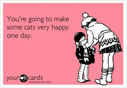 You're going to make some cats very happy one day.