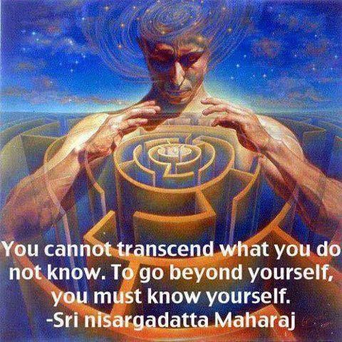 """""""You cannot transcend what you do not know. To go beyond yourself, you must know yourself."""" ~Sri Nisargadatta Maharaj 