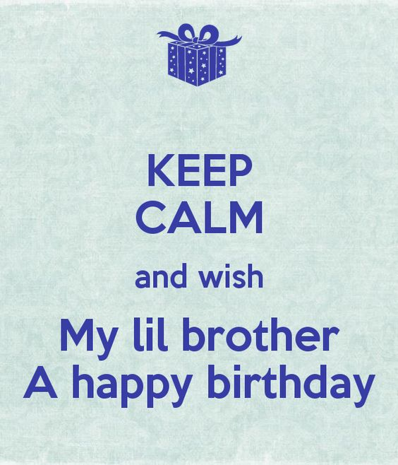 keep-calm-and-wish-my-lil-brother-a-happy-birthday.png (600×700 ...