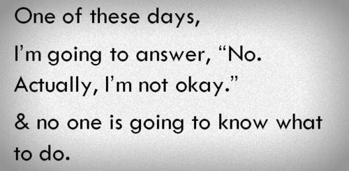 "One of these days, I'm going to answer, ""No. Actually I'm not okay."" & no one is going to know what to do."