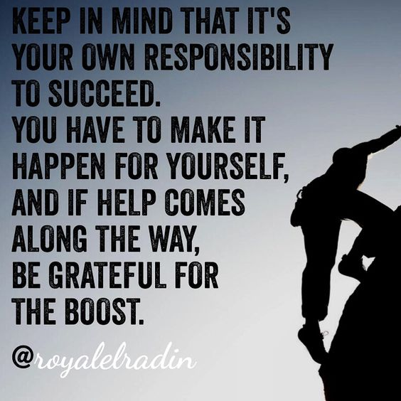 KEEP IN MIND THAT IT'S YOUR OWN RESPONSIBILITY TO SUCCEED. YOU HAVE TO MAKE IT HAPPEN FOR YOURSELF, AND IF HELP COMES ALONG  THE WAY,  BE GRATEFUL FOR THE BOOST.