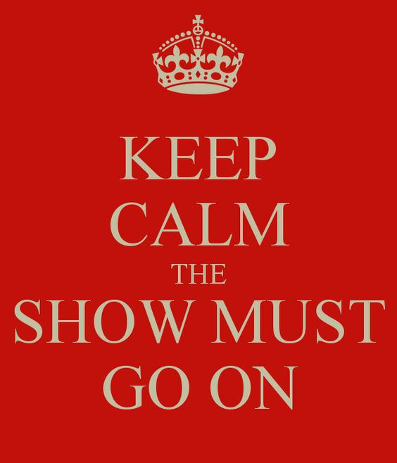 Keep calm the show must go on