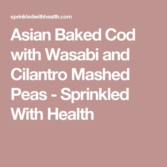 Asian Baked Cod with Wasabi and Cilantro Mashed Peas - Sprinkled With Health