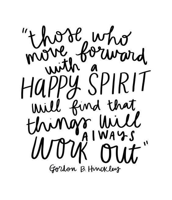Those who move forward with a happy spirit will find that things will always work out. -Gordon B. Hinckley: