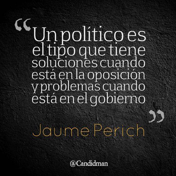 Un político es el tipo que tiene soluciones cuando está en la oposición y problemas cuando está en el gobierno- Jaume Perich