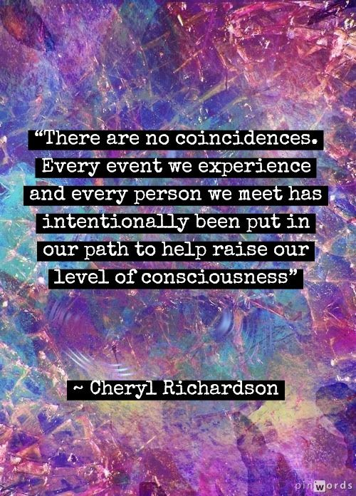 """""""There are no coincidences. Every event we experience and every person we meet has intentionally been put in our path to help raise our level of consciousness."""" ~ Cheryl Richardson ..*"""