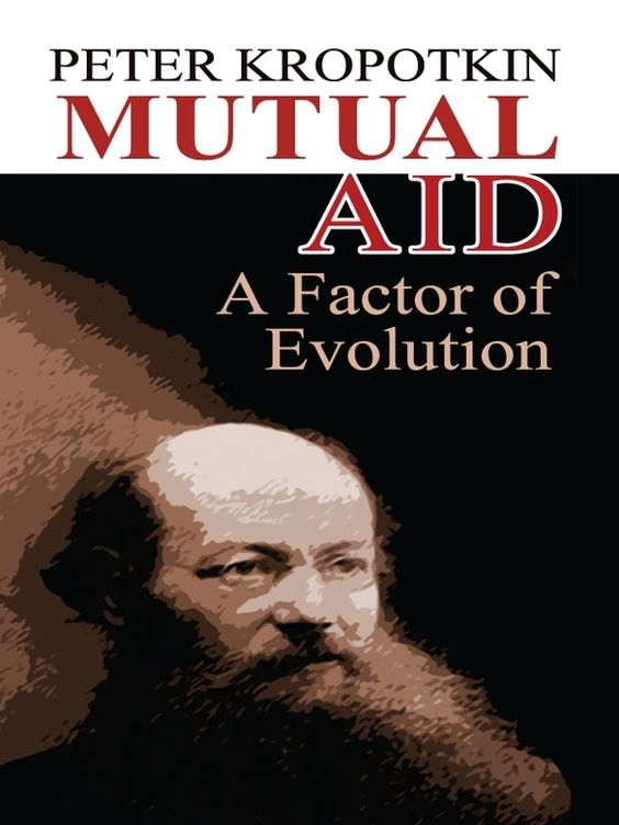 Mutual Aid by Peter Kropotkin  In this cornerstone of modern liberal social theory, Peter Kropotkin states that the most effective human and animal communities are essentially cooperative, rather than competitive. Kropotkin based this classic on his observations of natural phenomena and history, forming a work of stunning and well-reasoned scholarship. Essential to the understanding of human evolution as well as social organization, it offers a powerful counterpoint to the tenets...
