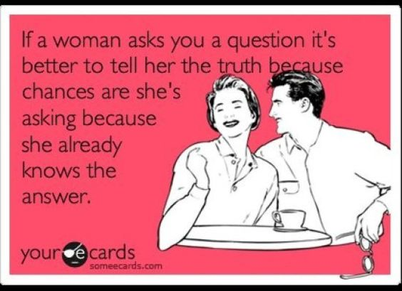 """""""If a woman asks you a question it's better to tell her the truth because chances are she's asking because she already knows the answer."""""""