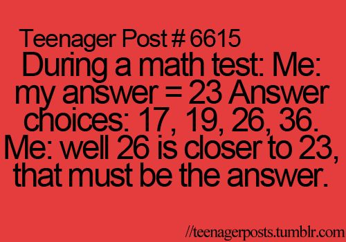 During a math test: Me: my answer = 23 Answer choices: 17, 19, 26, 36. Me: well 26 is closest to 23, that must be the answer.