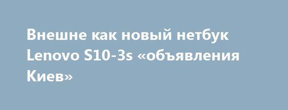 Внешне как новый нетбук Lenovo S10-3s «объявления Киев» http://www.mostransregion.ru/d_101/?adv_id=9884 Если вы ищете хорошо сделанный, лёгкий, красивый, белого цвета нетбук то Lenovo S10-3s для Вас (с коробкой и документами). Цена: 2100 грн. Внешний вид – как новый, с коробкой и документами. Он удобно помещается в сумочку, даже вместе с зарядкой. Небольшие размеры делают его очень удобным во всякого рода поездках. На таком шедевре приятно работать и справляется он со всеми сложными…
