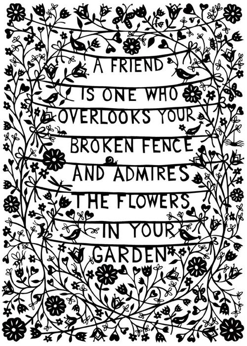 A friend is one who overlooks your broken fence and admires the flowers in your garden.: