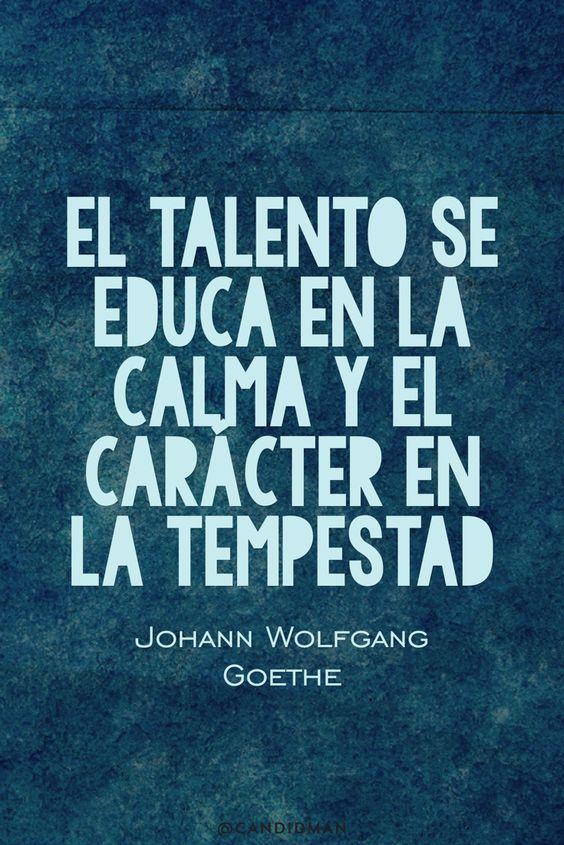 20160627 El talento se educa en la calma y el carácter en la tempestad - Johann Wolfgang Goethe @Candidman pinterest: