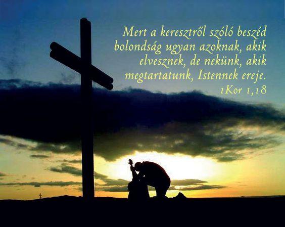 """""""Mert a keresztről való beszéd bolondság ugyan azoknak, akik elvesznek; de nekünk, kik megtartatunk, Istennek ereje."""" (1 Korintus 1:18,)"""
