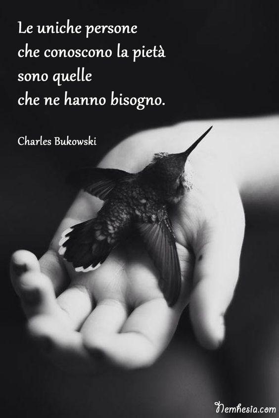 Le uniche persone che conoscono la pietà sono quelle che ne hanno bisogno. (Charles Bukowski) #aforismi #citazioni #frasicelebri #proverbi #compassione #pietà #amore