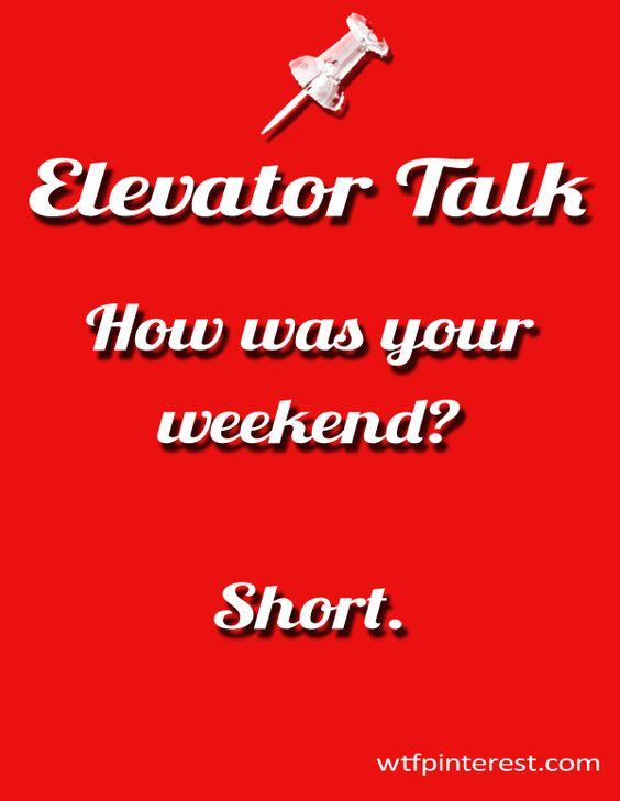 Elevator Talk: How was your weekend? Short. (from WTFPinterest.com)