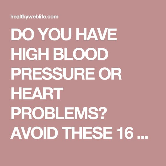 DO YOU HAVE HIGH BLOOD PRESSURE OR HEART PROBLEMS? AVOID THESE 16 FOODS AT ALL…